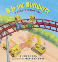 B is for Bulldozer: a construction ABC by June Sobel, illustrations by Melissa Iwai