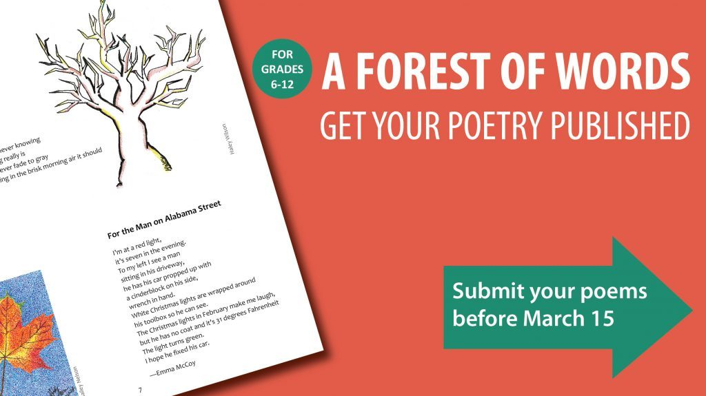 A Forest of Words. Get your poetry published. For grades 6 through 12. Submit your poems before March 15.