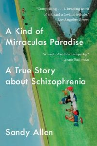 A Kind of Mirraculas Paradise: A True Story about Schizophrenia by Sandy Allen