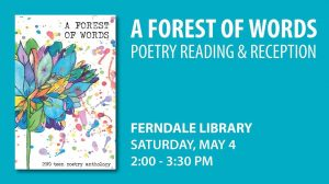 A Forest Of Words Poetry Reading and Reception, Ferndale Library, Saturday, May 4, 2:00 pm to 3:30 pm