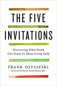 The Five Invitations Discovering What Death Can Teach Us About Living Fully by Ostaseski, Frank