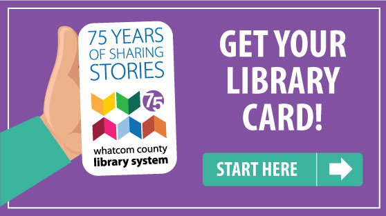 75 years of sharing stories. Whatcom County Library System. Get your Library Card. Start Here.