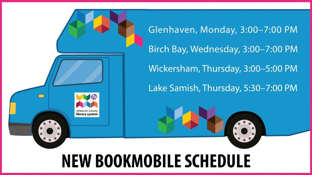 New Bookmobile Schedule: Glenhaven, Monday 3 to 7 pm, Birch Bay, Wednesday, 3 to 7 pm, Wickersham, Thursday 3 to 5 pm, Lake Samish, thursday 5:30 to 7 pm.