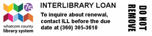 Interlibrary loan. To inquire about reewal, contact I.L.L. before the due date at (360) 305-3610. Whatcom County Library System