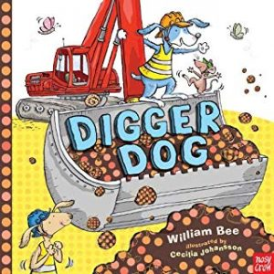 Digger Dog by William Bee Illustrated by Cecilia Johansson