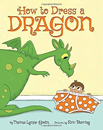 How To Dress a Dragon by Thelma Lynne Godin Illustrated by Eric Barclay