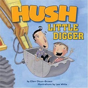 Hush Little Digger by Ellen Olson-Brown Illustrated by Lee White