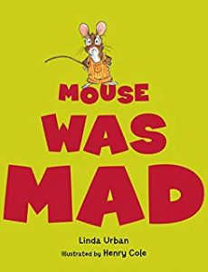 Mouse Was Mad by Linda Urban Illustrated by Henry Cole