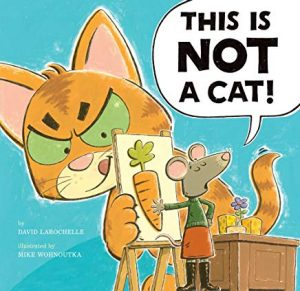 This is Not a Cat! by David Larochelle Illustrated by Mike Wohnoutka