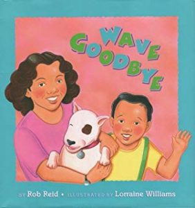 Wave Goodbye by Rob Reid Illustrated by Lorraine Williams