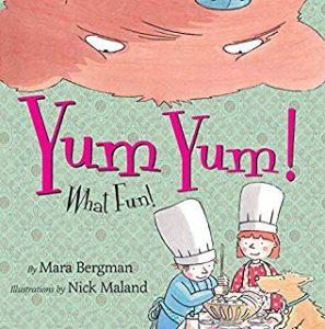 Yum Yum! What Fun! by Mara Bergman Illustrated by Nick Maland