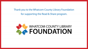 Thank you to the Whatcom County Library Foundation for supporting the Read and Share program.