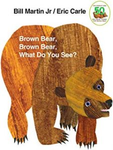 Brown bear brown bear what do you see? by Bill Martin Jr. illustrated by Eric Carle