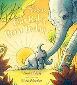 this is our baby, born today by varsha bajaj illustrated by eliza wheeler
