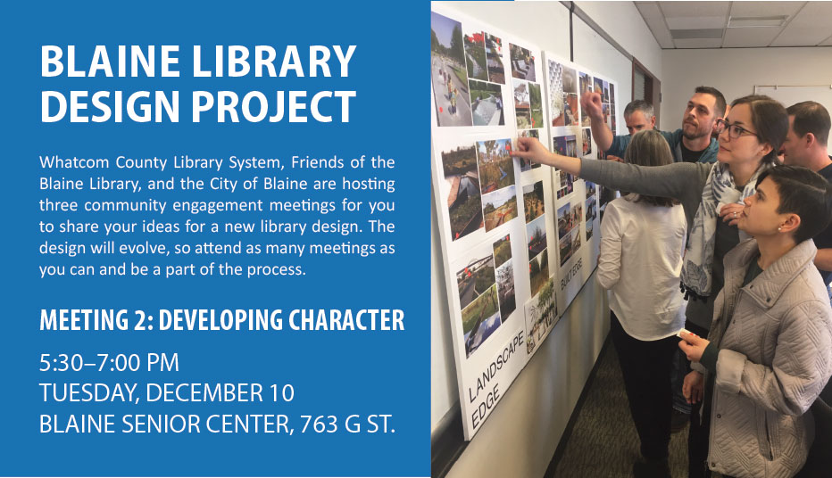 Blaine Library Design Project meeting 2: Developing Character. Tuesday December 10, 5:30 to 7:00 PM, Blaine Senior Center, 763 G Street