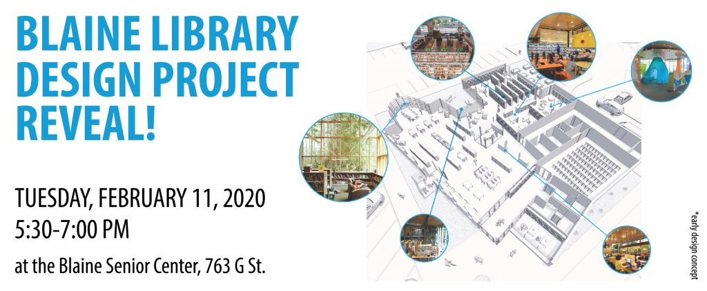 Blaine Library Design project Reveal. Tuesday, February 11, 2020. 5:30 to 7:00 PM at the Blaine Senior Center, 763 G Street.
