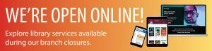 We're open online. Explore library services available during our branch closures.