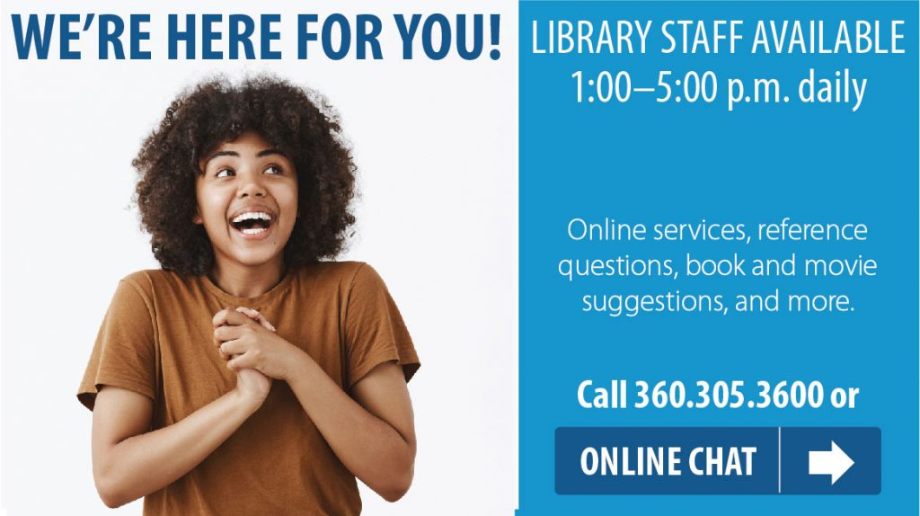 We're here for you. Library Staff available 1 pm to 5 pm daily. Call 360-305-3600