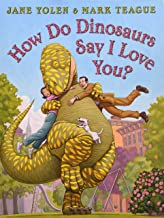How Do Dinosaurs Say I Love You? by Jane Yolen illustrated by Mark Teague