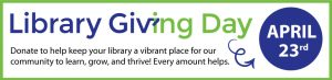 Library Giving Day is April 23. Donate to help keep your library a vibrant place for our community to learn, grow, and thrive. Every amount helps.