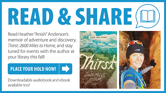 "Read and Share. Read Heather ""Anish"" Anderson's memoir of adventure and discovery, Thirst: 2600 Miles to Home and stay tuned for events with the author at your library this fall. Click to place your hold now. Downloadable audiobook and ebook available too."