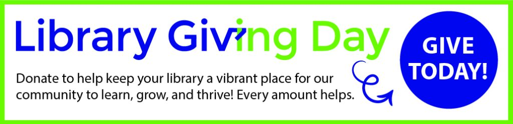 Library Giving Day. Give Today. Donate to help keep your library a vibrant place for our community to learn, grow, and thrive. Every amount helps.