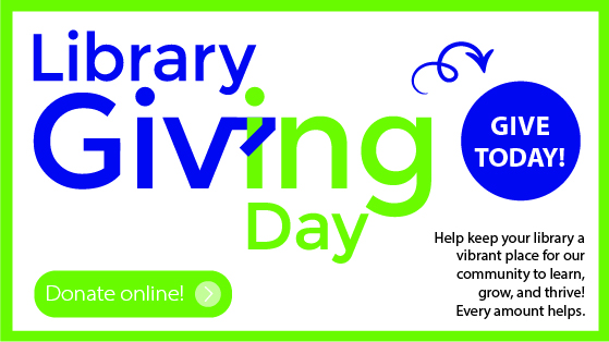 Library Giving Day. Give Today. Donate to help keep your library a vibrant place for our community to learn, grow, and thrive. Every amount helps. Donate Online.