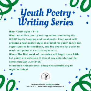 An online poetry series hosted by the Whatcom Dispute Resolution Center. Each week will present a new poetry style or prompt for youth to try out, opportunities for feedback and a chance to read their poetry at a virtual open mic event. Interested? Email amc@whatcomdrc.org. Series runs June 29th - July 31.
