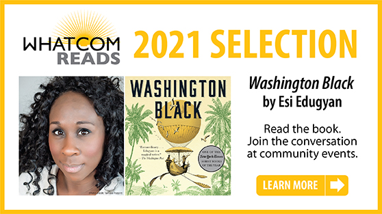 Whatcom Reads 2021 Selection Washington Black by Esi Edugyan. Click to go to the Whatcom Reads website
