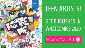 Teen artists, get published in Whatcomics 2020. Submit Your art here.