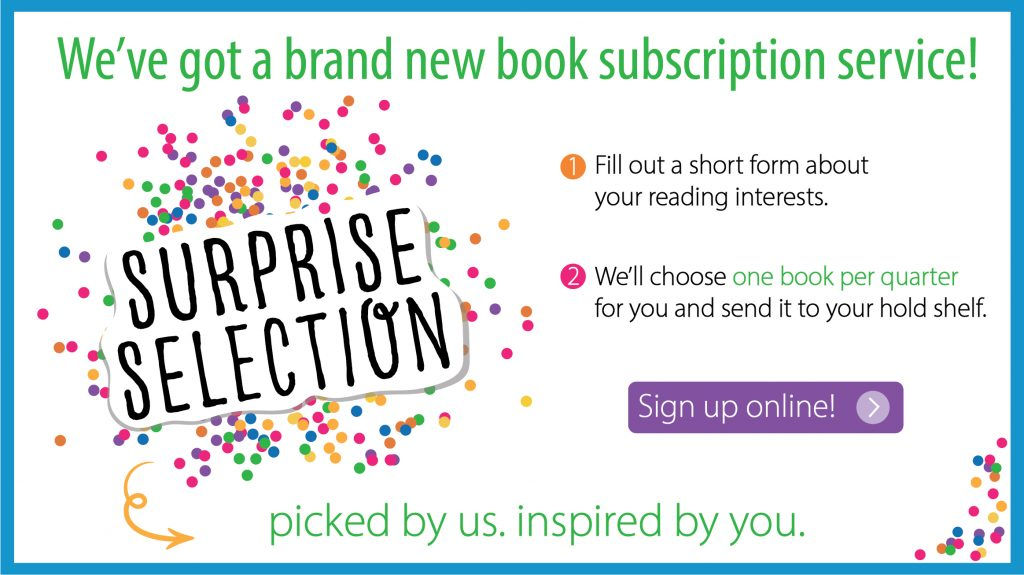 We've got a brand new book subscription service. Surprise Selection. 1. Fill out a short form about your reading interests. 2. We'll choose one book per quarter for you and sent it to your hold shelf. Click to sign up.