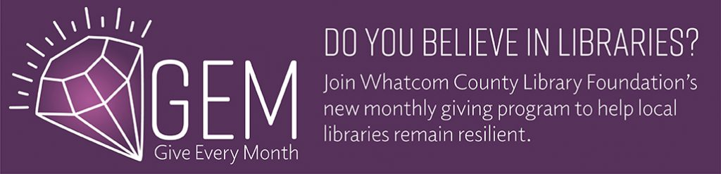 GEM: Give Every Month. Join Whatcom County Library Foundation's new monthly giving program to help local libraries remain resilient.