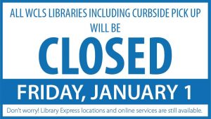 All WCLS Libraries including Curbside Pick Up will be closed Friday January 1. Library Express locations and online services are still available