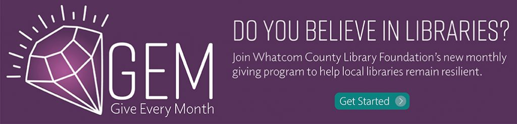 GEM: Give Every Month. Join Whatcom County Library Foundation's new monthly giving program to help local libraries remain resilient. click here to get started.
